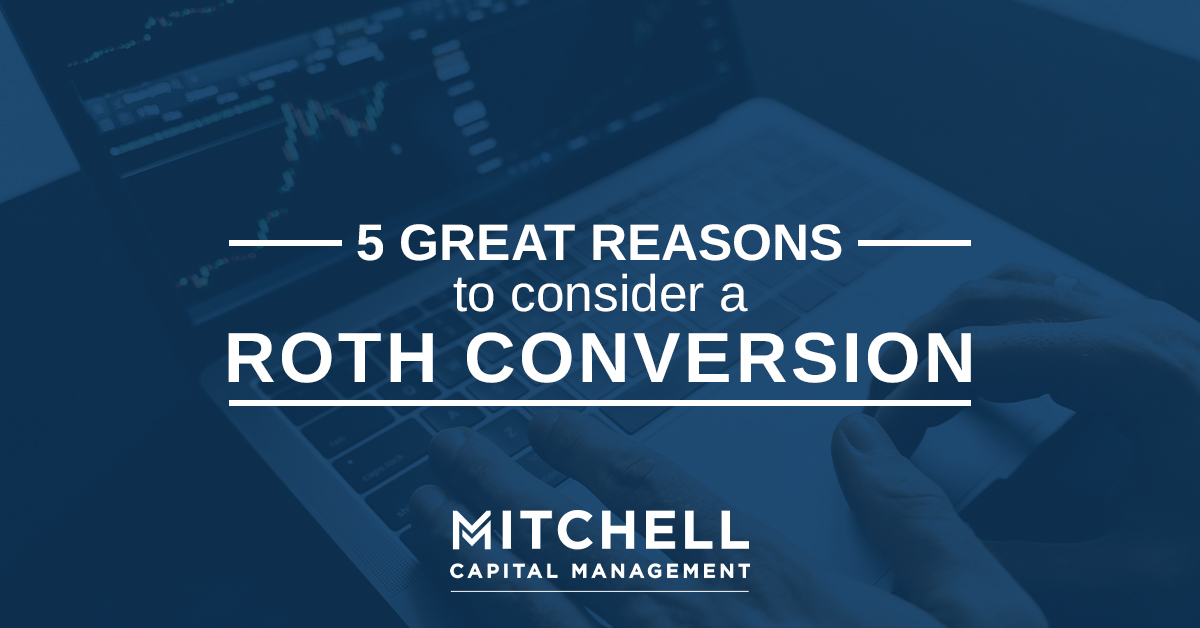 5 Reasons to Consider a Roth Conversion
